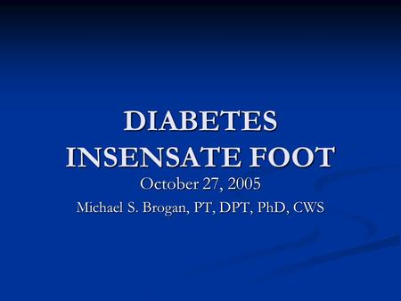 DIABETES INSENSATE FOOT October 27, 2005 Michael S. Brogan, PT, DPT, PhD, CWS.