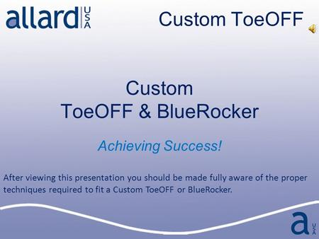 Custom ToeOFF Custom ToeOFF & BlueRocker Achieving Success! After viewing this presentation you should be made fully aware of the proper techniques required.