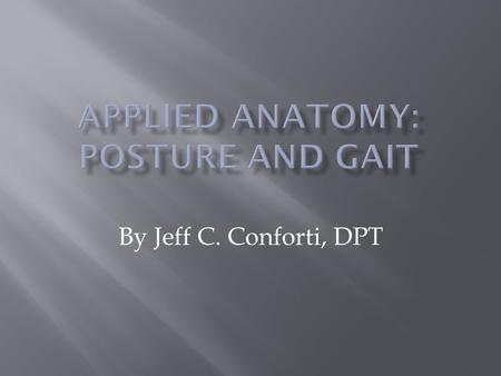 By Jeff C. Conforti, DPT.  To understand the basic elements of posture and gait  To learn the phases of gait  To learn the key muscles and their function.