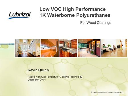 © The Lubrizol Corporation 2014, all rights reserved Low VOC High Performance 1K Waterborne Polyurethanes Kevin Quinn Pacific Northwest Society for Coating.