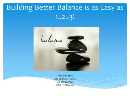 Building Better Balance is as Easy as 1..2..3! Presented by: Lisa Spangler, COTA Jill Banka, PTA Kara Hansen, BS.
