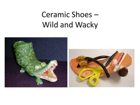 Ceramic Shoes – Wild and Wacky. Objectives Learn about the history of shoes and shoes from various cultures. Create a shoe using slab and coil techniques.