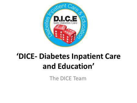 'DICE- Diabetes Inpatient Care and Education' The DICE Team.