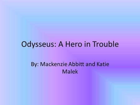 Odysseus: A Hero in Trouble By: Mackenzie Abbitt and Katie Malek.