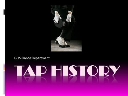 GHS Dance Department. 1650-1900: From Clog to Soft Shoe  The fusion of British Isles clog and step dance with the rhythms of West African drumming and.