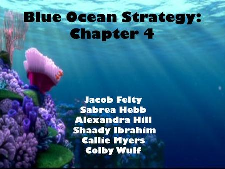 Blue Ocean Strategy: Chapter 4 Jacob Felty Sabrea Hebb Alexandra Hill Shaady Ibrahim Callie Myers Colby Wulf.