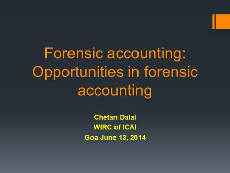 Forensic accounting: Opportunities in forensic accounting Chetan Dalal WIRC of ICAI Goa June 13, 2014.