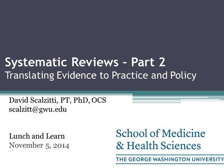 Systematic Reviews – Part 2 Translating Evidence to Practice and Policy David Scalzitti, PT, PhD, OCS Lunch and Learn November 5, 2014.