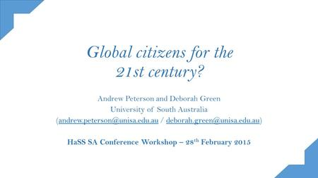 Global citizens for the 21st century? Andrew Peterson and Deborah Green University of South Australia /