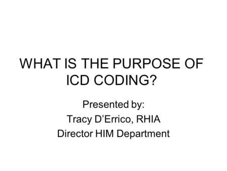 WHAT IS THE PURPOSE OF ICD CODING? Presented by: Tracy D'Errico, RHIA Director HIM Department.