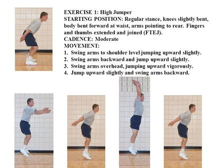 EXERCISE 1: High Jumper STARTING POSITION: Regular stance, knees slightly bent, body bent forward at waist, arms pointing to rear. Fingers and thumbs extended.
