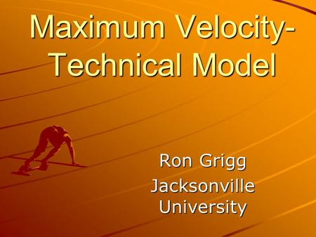 Maximum Velocity- Technical Model Ron Grigg Jacksonville University.