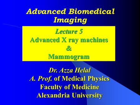 Advanced Biomedical Imaging Dr. Azza Helal A. Prof. of Medical Physics Faculty of Medicine Alexandria University Lecture 5 Advanced <strong>X</strong> <strong>ray</strong> machines &Mammogram.