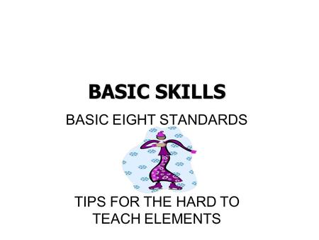BASIC SKILLS BASIC EIGHT STANDARDS TIPS FOR THE HARD TO TEACH ELEMENTS.