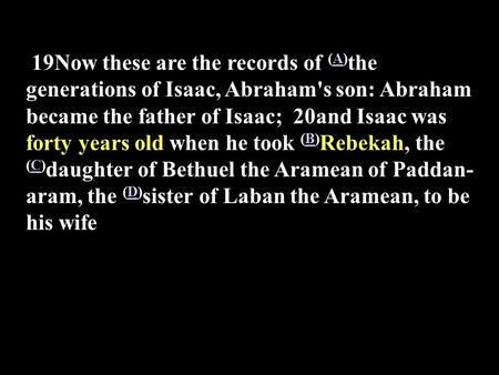 19Now these are the records of (A) the generations of Isaac, Abraham's son: Abraham became the father of Isaac; 20and Isaac was forty years old when he.