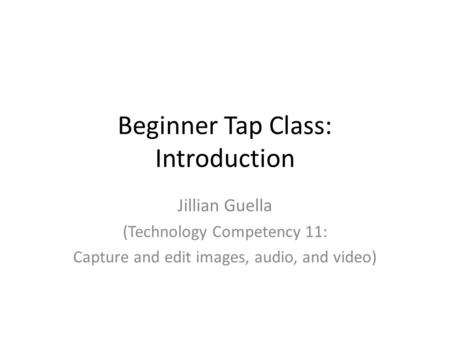 Beginner Tap Class: Introduction Jillian Guella (Technology Competency 11: Capture and edit images, audio, and video)