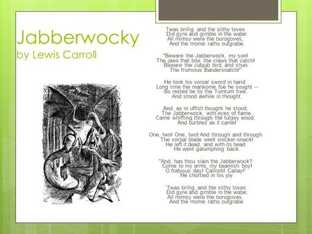 Jabberwocky by Lewis Carroll Twas brillig, and the slithy toves Did gyre and gimble in the wabe: All mimsy were the borogoves, And the mome raths outgrabe.