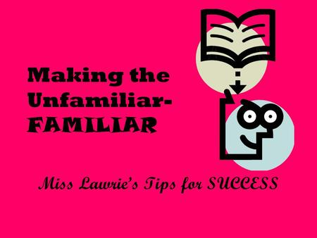 Making the Unfamiliar- FAMILIAR Miss Lawrie's Tips for SUCCESS.