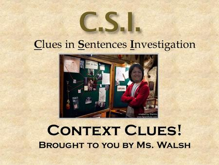 C lues in S entences I nvestigation Context Clues! Brought to you by Ms. Walsh.