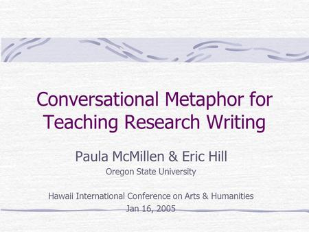 Conversational Metaphor for Teaching Research Writing Paula McMillen & Eric Hill Oregon State University Hawaii International Conference on Arts & Humanities.