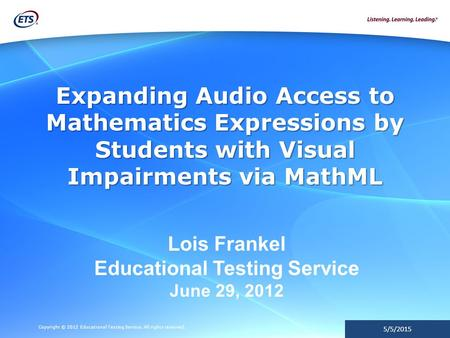 Copyright © 2012 Educational Testing Service. All rights reserved. 5/5/2015 Expanding Audio Access to Mathematics Expressions by Students with Visual Impairments.