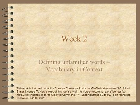 Week 2 Defining unfamiliar words – Vocabulary in Context This work is licensed under the Creative Commons Attribution-No Derivative Works 3.0 United States.