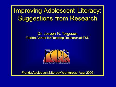 Improving Adolescent Literacy: Suggestions from Research Dr. Joseph K. Torgesen Florida Center for Reading Research at FSU Florida Adolescent Literacy.