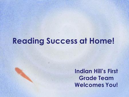 Reading Success at Home! Indian Hill's First Grade Team Welcomes You!