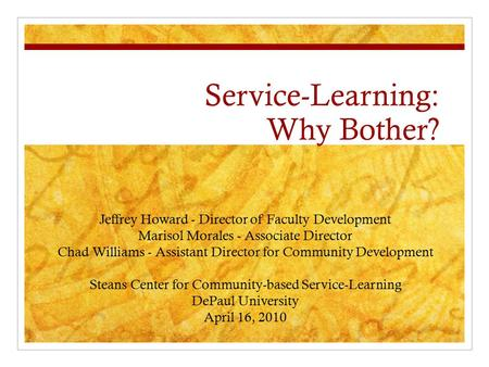 Service-Learning: Why Bother? Jeffrey Howard - Director of Faculty Development Marisol Morales - Associate Director Chad Williams - Assistant Director.
