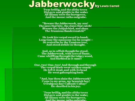 Jabberwocky by Lewis Carroll Jabberwocky by Lewis Carroll Twas brillig, and the slithy toves Did gyre and gimble in the wabe: All mimsy were the borogoves,