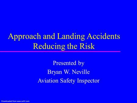 Downloaded from www.avhf.com Approach and Landing Accidents Reducing the Risk Presented by Bryan W. Neville Aviation Safety Inspector.