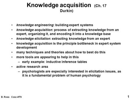 B. Ross Cosc 4f79 1 Knowledge acquisition (Ch. 17 Durkin) knowledge engineering: building expert systems knowledge acquisition: process of extracting knowledge.