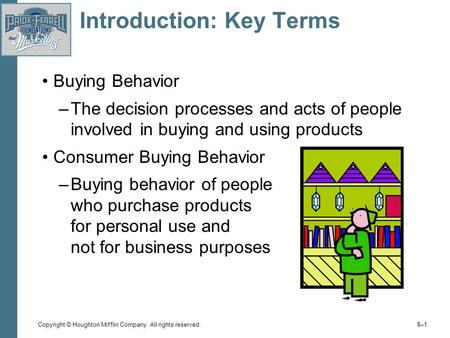 Copyright © Houghton Mifflin Company. All rights reserved. 8–18–1 Introduction: Key Terms Buying Behavior –The decision processes and acts of people involved.