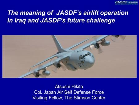 The meaning of JASDF's airlift operation in Iraq and JASDF's future challenge Atsushi Hikita Col. Japan Air Self Defense Force Visiting Fellow, The Stimson.