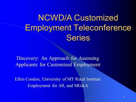1 NCWD/A Customized Employment Teleconference Series Discovery: An Approach for Assessing Applicants for Customized Employment Ellen Condon, University.