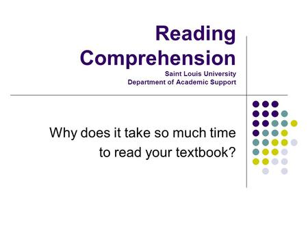 Reading Comprehension Saint Louis University Department of Academic Support Why does it take so much time to read your textbook?