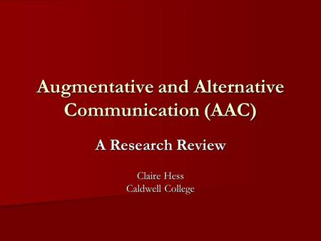 Augmentative and Alternative Communication (AAC) A Research Review Claire Hess Caldwell College.