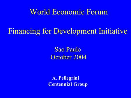 World Economic Forum Financing for Development Initiative Sao Paulo October 2004 A. Pellegrini Centennial Group.