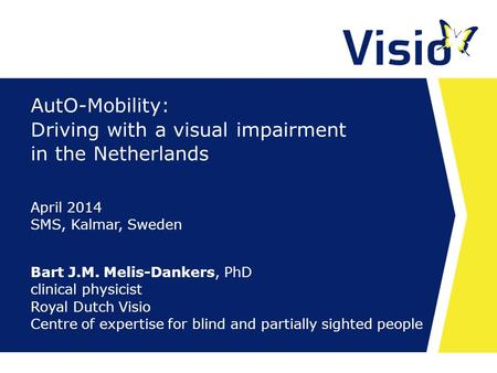AutO-Mobility: Driving with a visual impairment in the Netherlands Bart J.M. Melis-Dankers, PhD clinical physicist Royal Dutch Visio Centre of expertise.