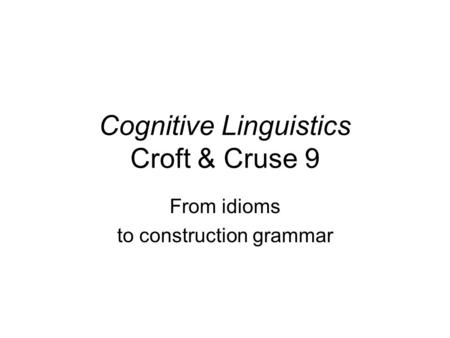Cognitive Linguistics Croft & Cruse 9 From idioms to construction grammar.