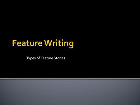 Types of Feature Stories.  One thing to remember is Feature stories, while journalistic, are first and foremost stories  With a ▪ Beginning ▪ Introduction.