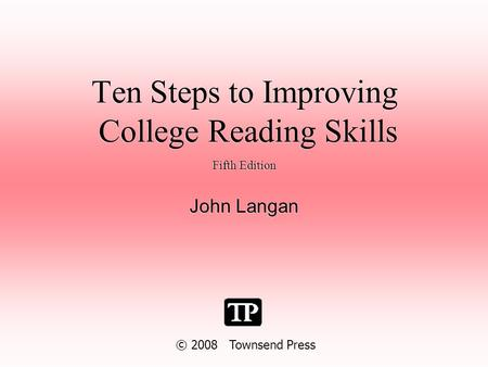 Ten Steps to Improving College Reading Skills Fifth Edition John Langan Fifth Edition John Langan © 2008 Townsend Press.