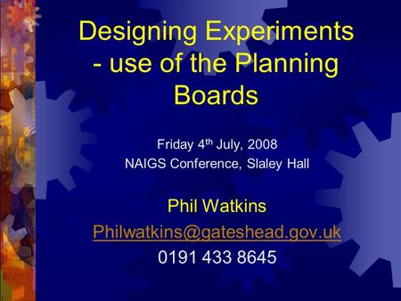 Designing Experiments - use of the Planning Boards Friday 4 th July, 2008 NAIGS Conference, Slaley Hall Phil Watkins 0191.