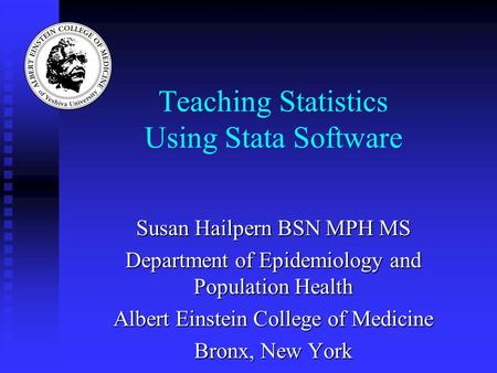 Teaching Statistics Using Stata Software Susan Hailpern BSN MPH MS Department of Epidemiology and Population Health Albert Einstein College of Medicine.
