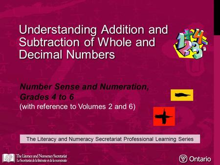 Understanding Addition and Subtraction of Whole and Decimal Numbers The Literacy and Numeracy Secretariat Professional Learning Series Number Sense and.
