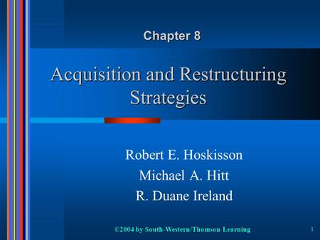 ©2004 by South-Western/Thomson Learning 1 Acquisition and Restructuring Strategies Robert E. Hoskisson Michael A. Hitt R. Duane Ireland Chapter 8.