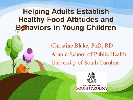 Helping Adults Establish Healthy Food Attitudes and Behaviors in Young Children Christine Blake, PhD, RD Arnold School of Public Health University of South.