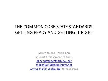 THE COMMON CORE STATE STANDARDS: GETTING READY AND GETTING IT RIGHT Meredith and David Liben Student Achievement Partners