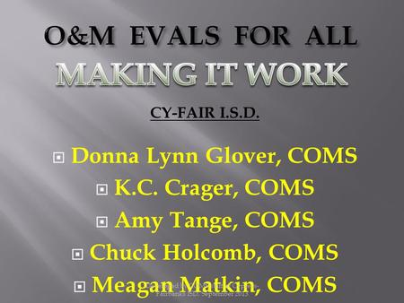 CY-FAIR I.S.D.  Donna Lynn Glover, COMS  K.C. Crager, COMS  Amy Tange, COMS  Chuck Holcomb, COMS  Meagan Matkin, COMS Developed by COMS staff at Cypress-