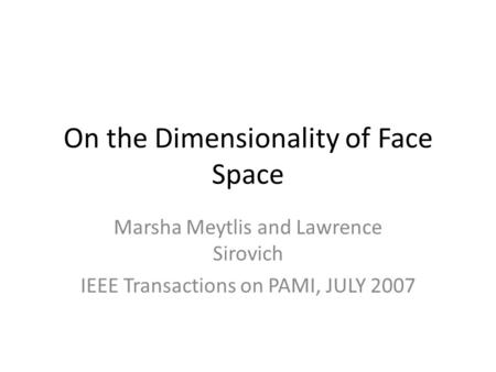 On the Dimensionality of Face Space Marsha Meytlis and Lawrence Sirovich IEEE Transactions on PAMI, JULY 2007.